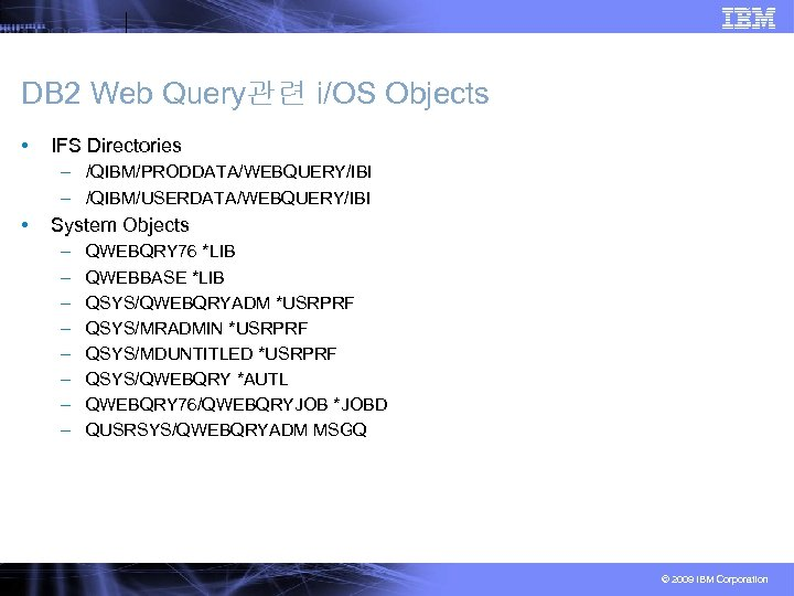DB 2 Web Query관련 i/OS Objects • IFS Directories – /QIBM/PRODDATA/WEBQUERY/IBI – /QIBM/USERDATA/WEBQUERY/IBI •