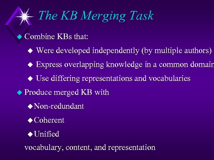 The KB Merging Task u Combine KBs that: u Were developed independently (by multiple