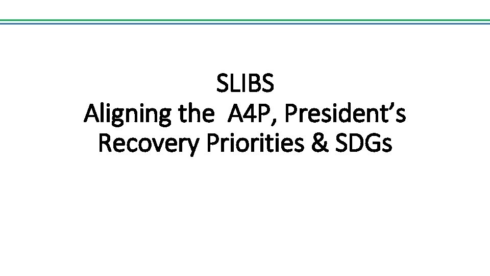 SLIBS Aligning the A 4 P, President's Recovery Priorities & SDGs
