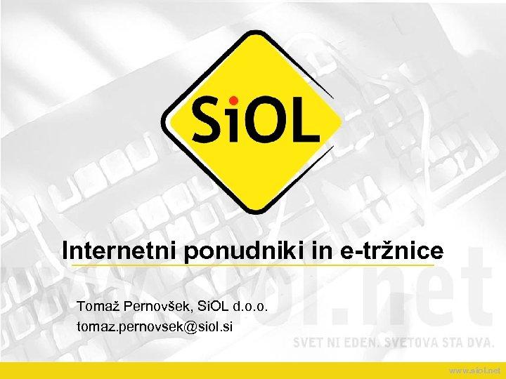 Internetni ponudniki in e-tržnice Tomaž Pernovšek, Si. OL d. o. o. tomaz. pernovsek@siol. si