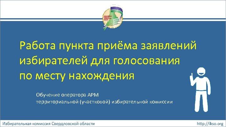 Работа пункта приёма заявлений избирателей для голосования по месту нахождения Обучение оператора АРМ территориальной