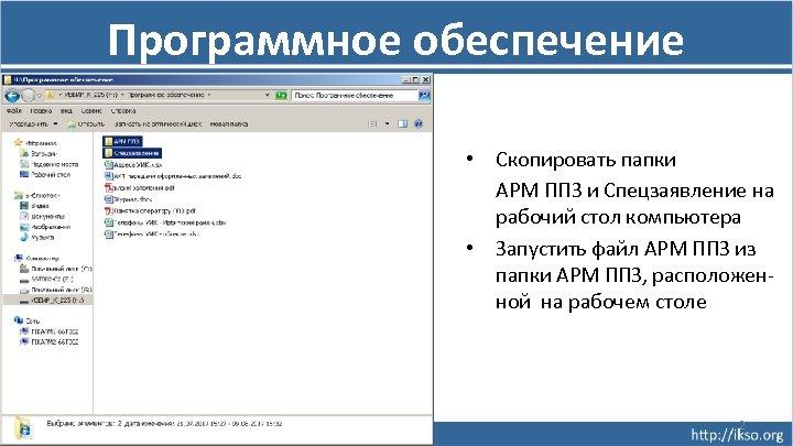 Программное обеспечение • Скопировать папки АРМ ППЗ и Спецзаявление на рабочий стол компьютера •