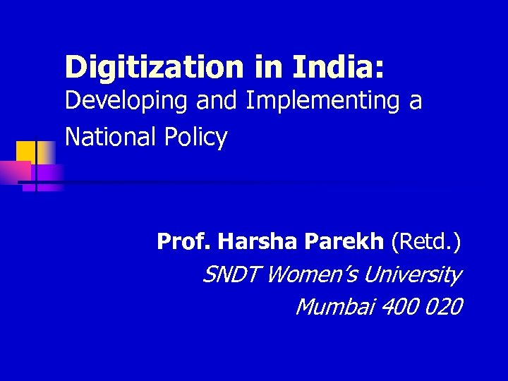 Digitization in India: Developing and Implementing a National Policy Prof. Harsha Parekh (Retd. )