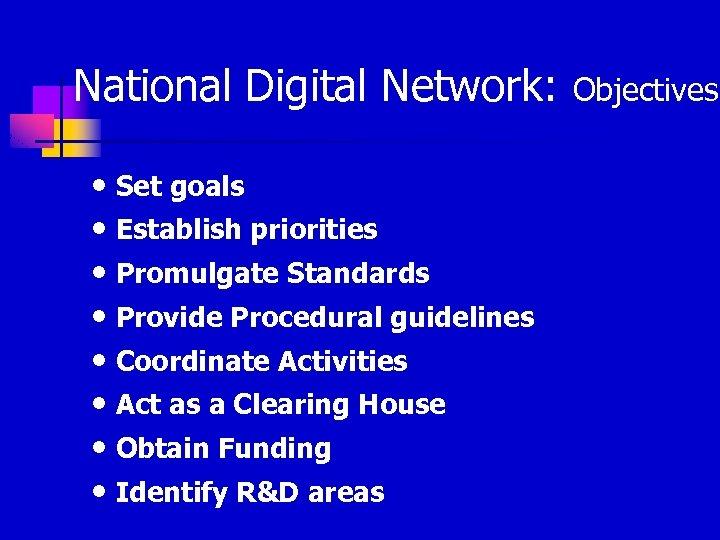 National Digital Network: Objectives • Set goals • Establish priorities • Promulgate Standards •