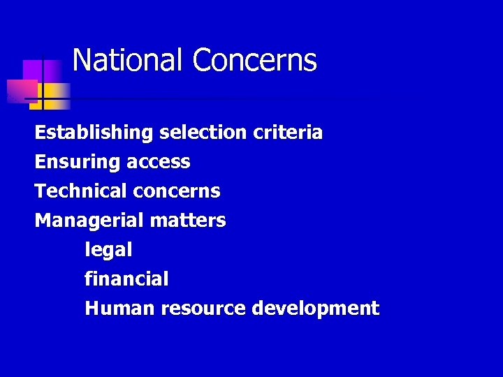 National Concerns Establishing selection criteria Ensuring access Technical concerns Managerial matters legal financial Human