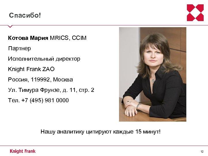 Спасибо! Котова Мария MRICS, CCIM Партнер Исполнительный директор Knight Frank ZAO Россия, 119992, Москва