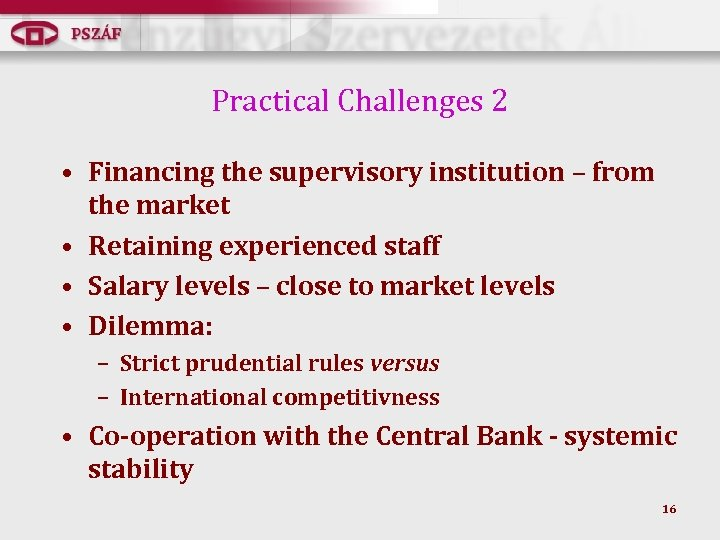 Practical Challenges 2 • Financing the supervisory institution – from the market • Retaining