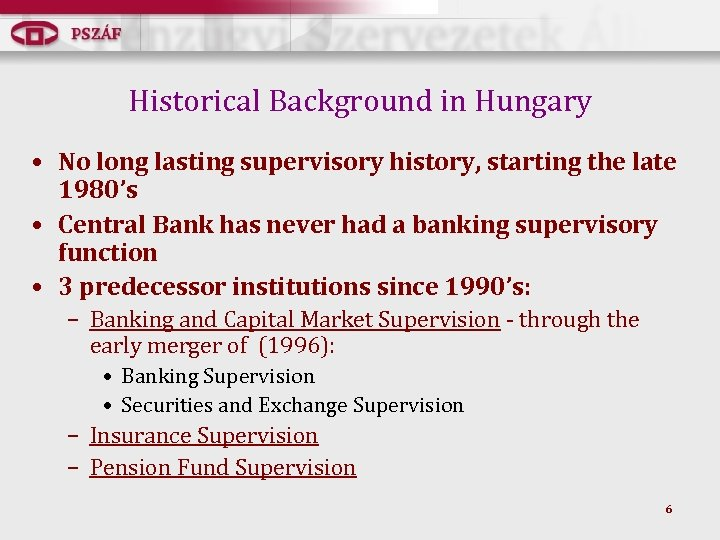 Historical Background in Hungary • No long lasting supervisory history, starting the late 1980's