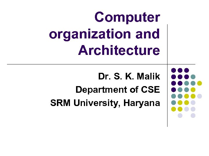 Computer organization and Architecture Dr. S. K. Malik Department of CSE SRM University, Haryana