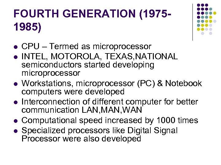 FOURTH GENERATION (19751985) l l l CPU – Termed as microprocessor INTEL, MOTOROLA, TEXAS,