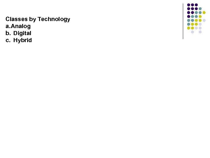 Classes by Technology a. Analog b. Digital c. Hybrid