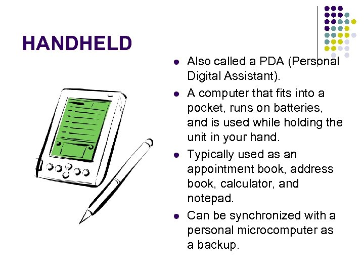 HANDHELD l l Also called a PDA (Personal Digital Assistant). A computer that fits