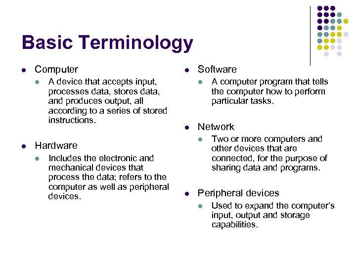 Basic Terminology l Computer l l A device that accepts input, processes data, stores