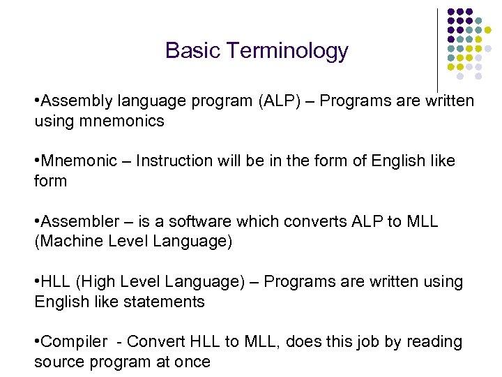 Basic Terminology • Assembly language program (ALP) – Programs are written using mnemonics •