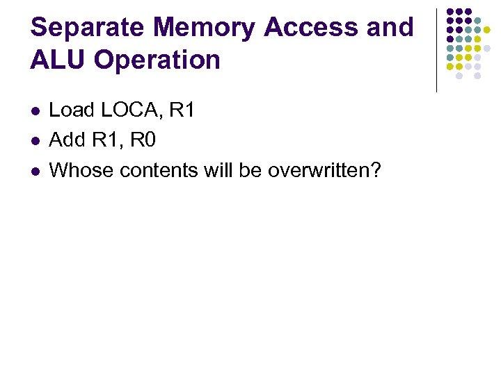 Separate Memory Access and ALU Operation l l l Load LOCA, R 1 Add