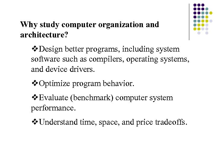 Why study computer organization and architecture? v. Design better programs, including system software such