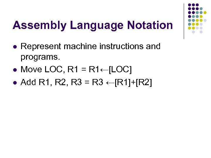 Assembly Language Notation l l l Represent machine instructions and programs. Move LOC, R