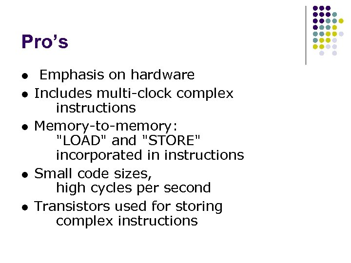Pro's l l l Emphasis on hardware Includes multi-clock complex instructions Memory-to-memory: