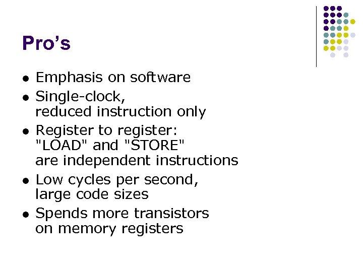 Pro's l l l Emphasis on software Single-clock, reduced instruction only Register to register: