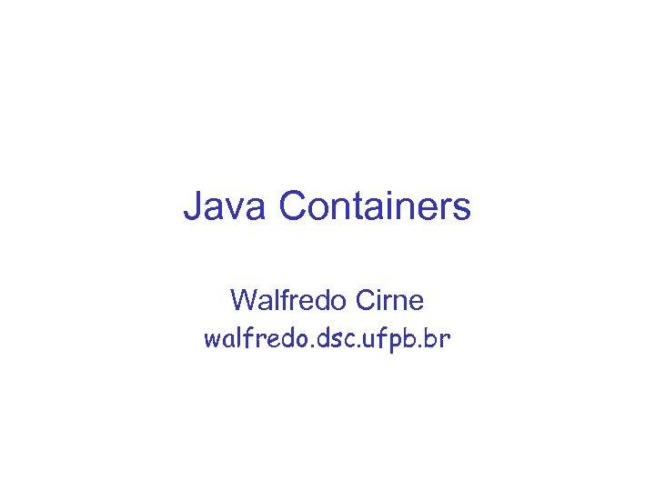Java Containers Walfredo Cirne walfredo. dsc. ufpb. br