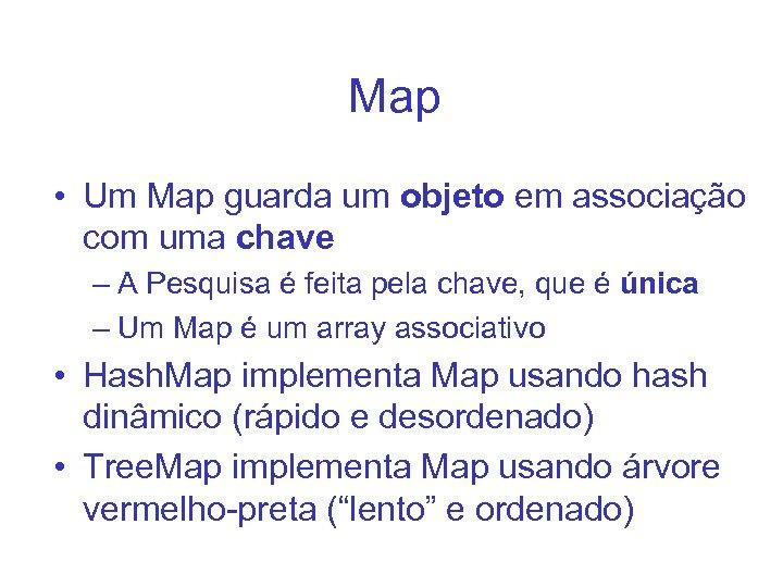 Map • Um Map guarda um objeto em associação com uma chave – A