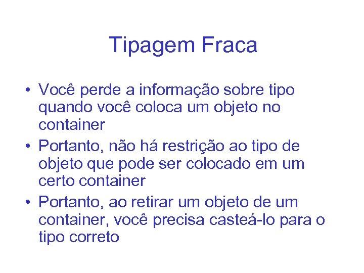 Tipagem Fraca • Você perde a informação sobre tipo quando você coloca um objeto