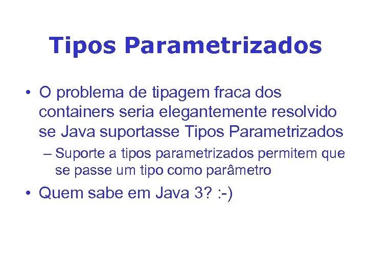 Tipos Parametrizados • O problema de tipagem fraca dos containers seria elegantemente resolvido se