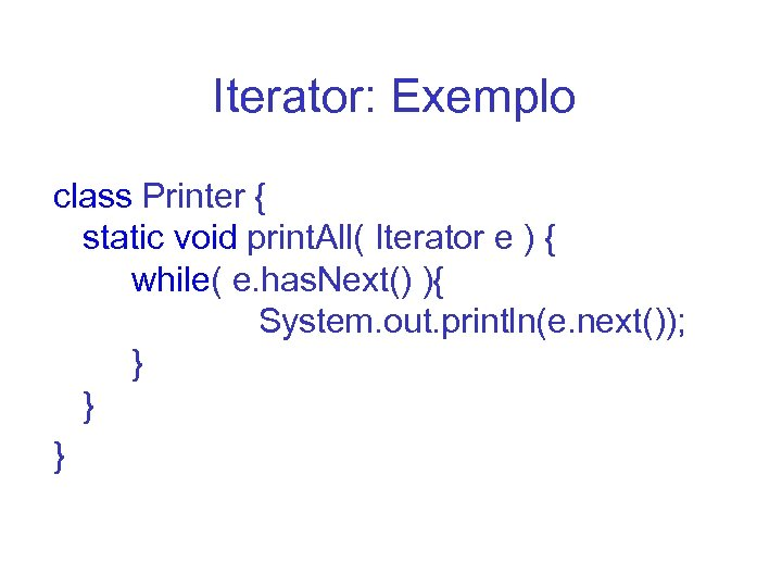 Iterator: Exemplo class Printer { static void print. All( Iterator e ) { while(