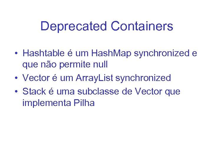 Deprecated Containers • Hashtable é um Hash. Map synchronized e que não permite null