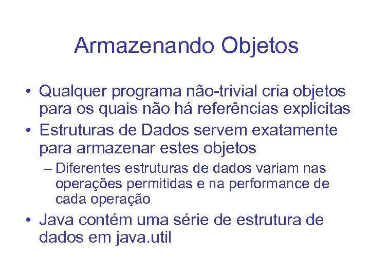 Armazenando Objetos • Qualquer programa não-trivial cria objetos para os quais não há referências