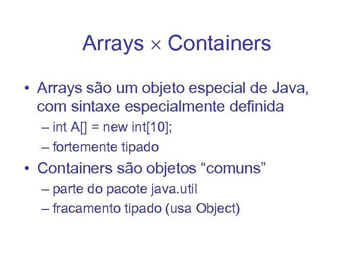 Arrays Containers • Arrays são um objeto especial de Java, com sintaxe especialmente definida