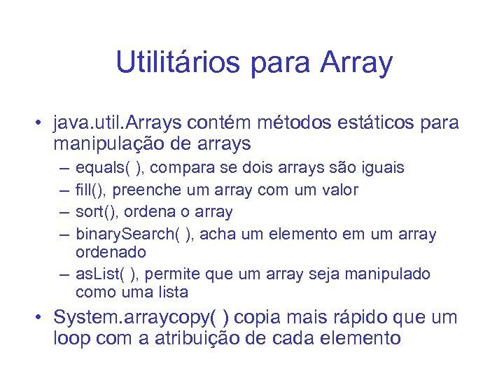 Utilitários para Array • java. util. Arrays contém métodos estáticos para manipulação de arrays