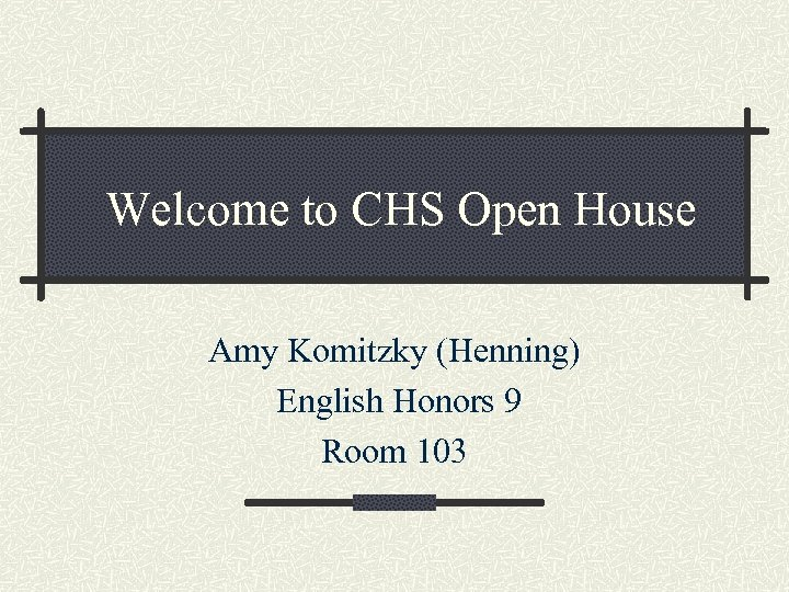 Welcome to CHS Open House Amy Komitzky (Henning) English Honors 9 Room 103