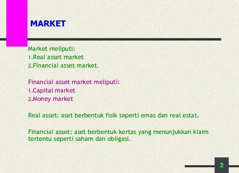 MARKET Market meliputi: 1. Real asset market 2. Financial asset market meliputi: 1. Capital