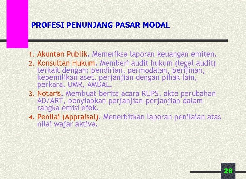 PROFESI PENUNJANG PASAR MODAL 1. Akuntan Publik. Memeriksa laporan keuangan emiten. 2. Konsultan Hukum.