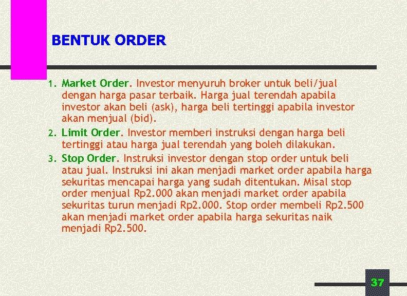 BENTUK ORDER 1. Market Order. Investor menyuruh broker untuk beli/jual dengan harga pasar terbaik.