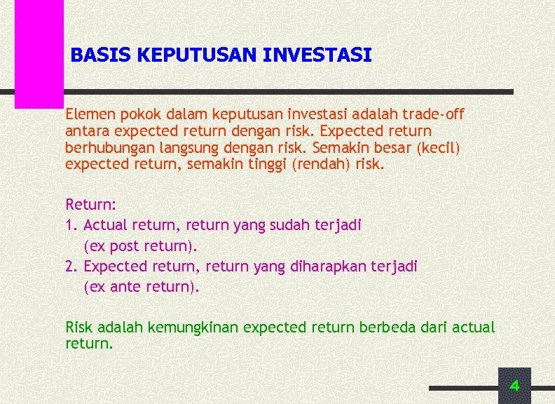 BASIS KEPUTUSAN INVESTASI Elemen pokok dalam keputusan investasi adalah trade-off antara expected return dengan