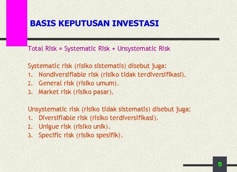 BASIS KEPUTUSAN INVESTASI Total Risk = Systematic Risk + Unsystematic Risk Systematic risk (risiko