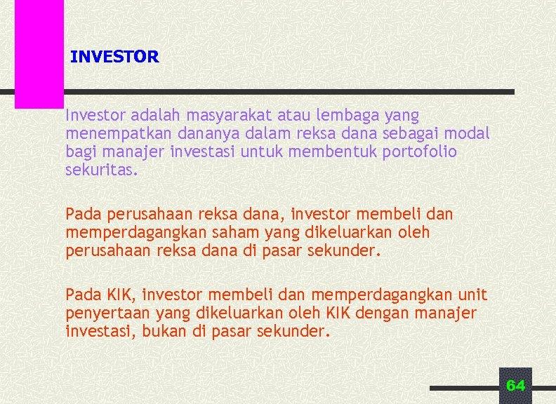 INVESTOR Investor adalah masyarakat atau lembaga yang menempatkan dananya dalam reksa dana sebagai modal