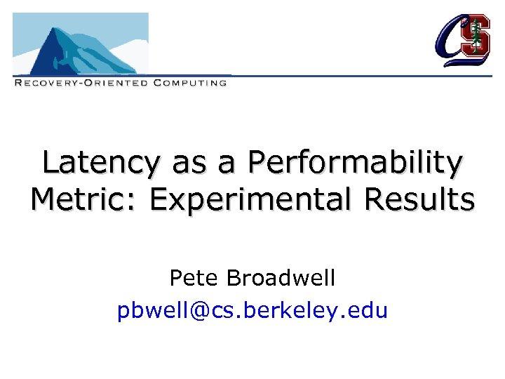 Latency as a Performability Metric: Experimental Results Pete Broadwell pbwell@cs. berkeley. edu