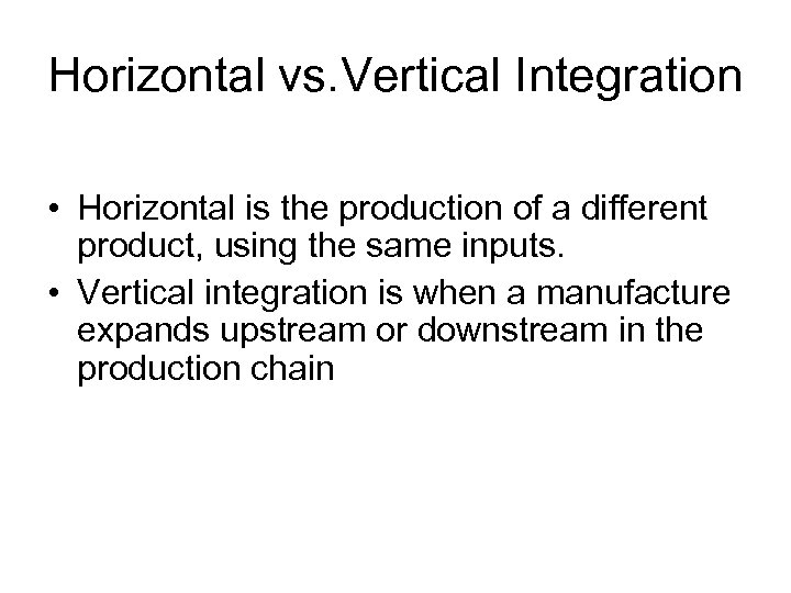 Horizontal vs. Vertical Integration • Horizontal is the production of a different product, using