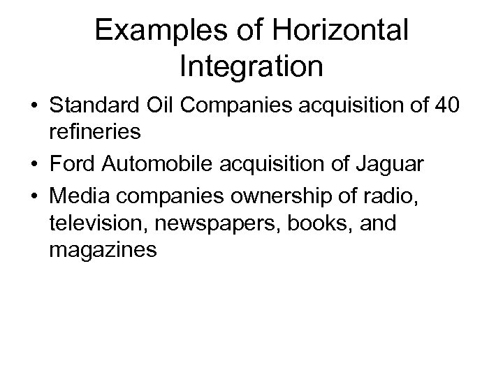 Examples of Horizontal Integration • Standard Oil Companies acquisition of 40 refineries • Ford