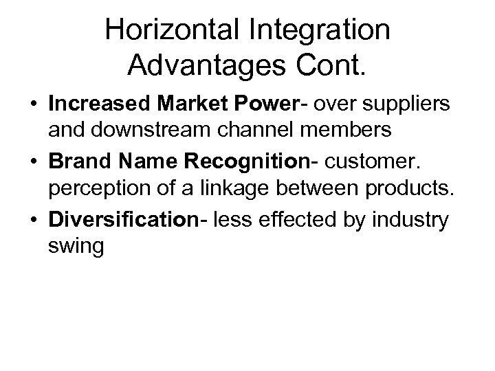 Horizontal Integration Advantages Cont. • Increased Market Power- over suppliers and downstream channel members