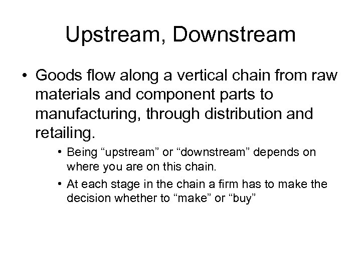 Upstream, Downstream • Goods flow along a vertical chain from raw materials and component