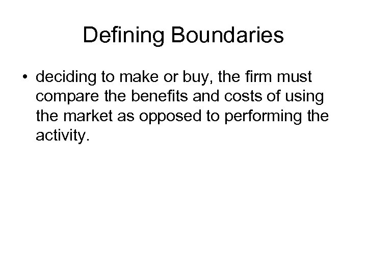 Defining Boundaries • deciding to make or buy, the firm must compare the benefits