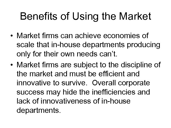 Benefits of Using the Market • Market firms can achieve economies of scale that
