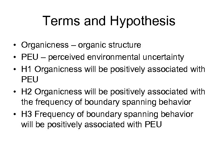 Terms and Hypothesis • Organicness – organic structure • PEU – perceived environmental uncertainty