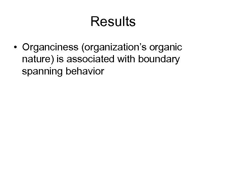 Results • Organciness (organization's organic nature) is associated with boundary spanning behavior