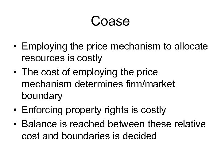 Coase • Employing the price mechanism to allocate resources is costly • The cost