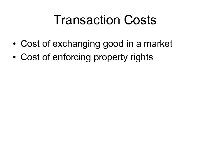 Transaction Costs • Cost of exchanging good in a market • Cost of enforcing